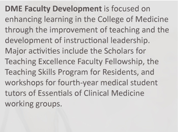 DME Faculty Development is focused on enhancing learning in the College of Medicine through the improvement of teaching and the development of instructional leadership. Major activities include the Scholars for Teaching Excellence Faculty Fellowship, the Teaching Skills Program for Residents, and workshops for fourth-year medical student tutors of Essentials of Clinical Medicine working groups.